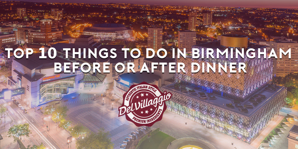Top 10 Things To Do In Birmingham Before Or After Dinner Del Villaggio True Taste Of Italy
