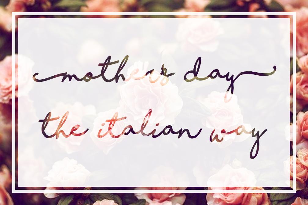 Mother's Day the Italian Way – Viva La Mamma